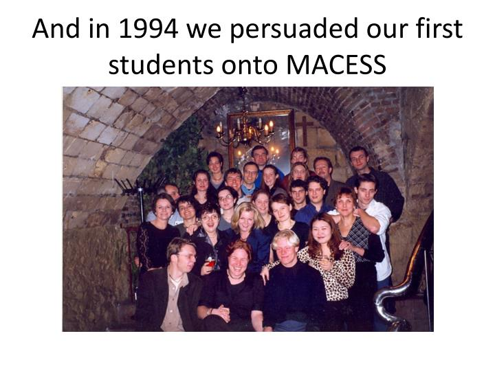 And in 1994 we persuaded our first students onto MACESS