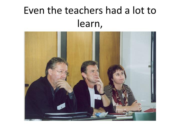 Even the teachers had a lot to learn,
