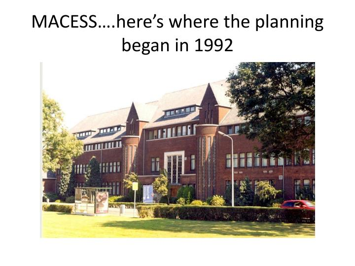 Macess here s where the planning began in 1992