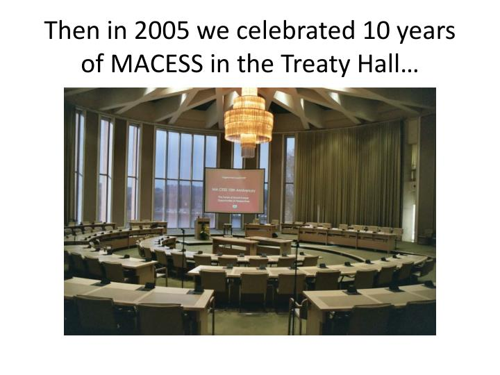 Then in 2005 we celebrated 10 years of MACESS in the Treaty Hall…