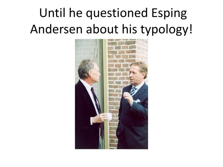 Until he questioned Esping Andersen about his typology!