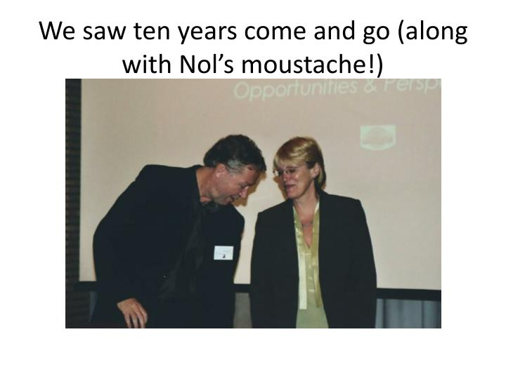 We saw ten years come and go (along with Nol's moustache!)