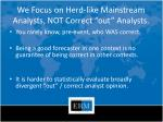 we focus on herd like mainstream analysts not correct out analysts