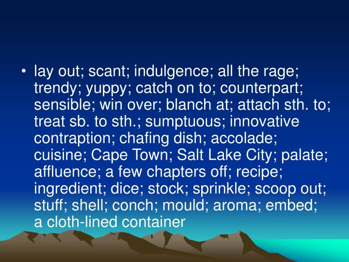 lay out; scant; indulgence; all the rage; trendy; yuppy; catch on to; counterpart; sensible; win over; blanch at; attach sth. to; treat sb. to sth.; sumptuous; innovative contraption; chafing dish; accolade; cuisine; Cape Town; Salt Lake City; palate; affluence; a few chapters off; recipe; ingredient; dice; stock; sprinkle; scoop out; stuff; shell; conch; mould; aroma; embed; a cloth-lined container