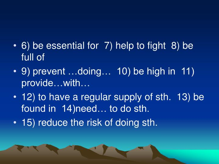 6) be essential for  7) help to fight  8) be full of