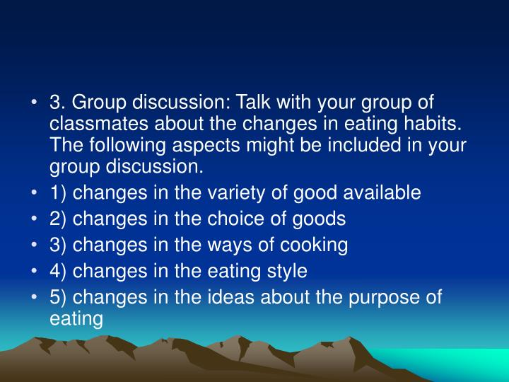 3. Group discussion: Talk with your group of classmates about the changes in eating habits. The following aspects might be included in your group discussion.