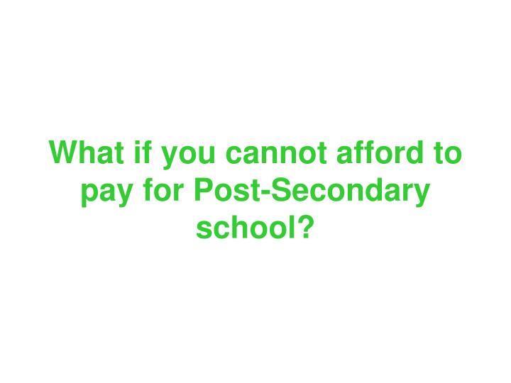 What if you cannot afford to pay for Post-Secondary school?