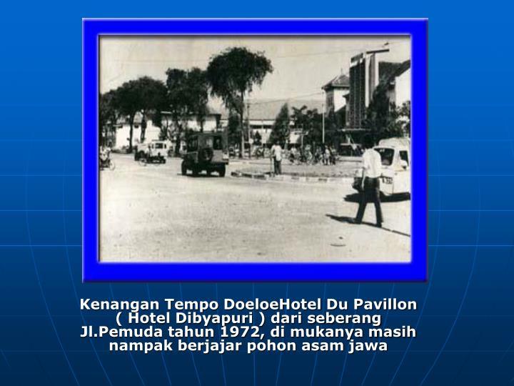 Kenangan Tempo DoeloeHotel Du Pavillon ( Hotel Dibyapuri ) dari seberang Jl.Pemuda tahun 1972, di mukanya masih nampak berjajar pohon asam jawa