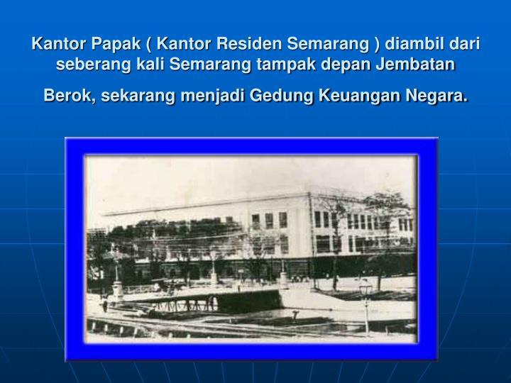 Kantor Papak ( Kantor Residen Semarang ) diambil dari seberang kali Semarang tampak depan Jembatan Berok, sekarang menjadi Gedung Keuangan Negara.