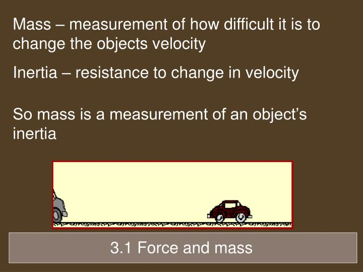 Mass – measurement of how difficult it is to change the objects velocity