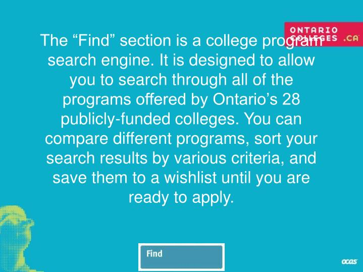 "The ""Find"" section is a college program search engine. It is designed to allow you to search through all of the programs offered by Ontario's 28 publicly-funded colleges. You can compare different programs, sort your search results by various criteria, and save them to a wishlist until you are ready to apply."