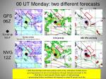 00 ut monday two different forecasts