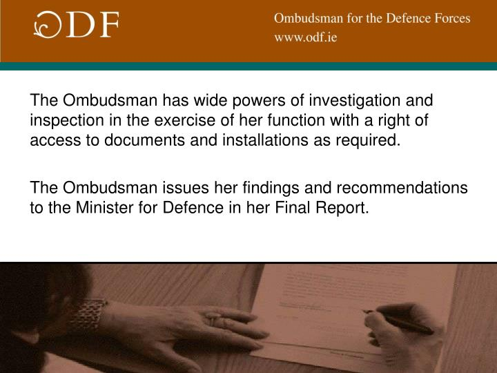 The Ombudsman has wide powers of investigation and inspection in the exercise of her function with a right of access to documents and installations as required.