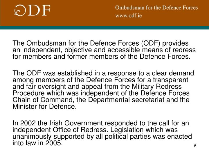 The Ombudsman for the Defence Forces (ODF) provides an independent, objective and accessible means of redress for members and former members of the Defence Forces.