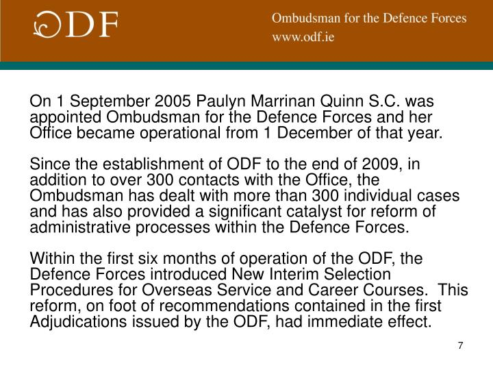 On 1 September 2005 Paulyn Marrinan Quinn S.C. was appointed Ombudsman for the Defence Forces and her Office became operational from 1 December of that year.