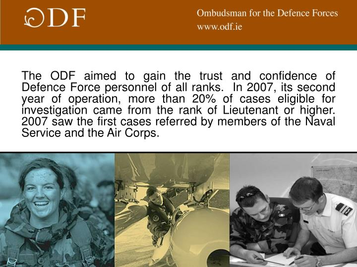 The ODF aimed to gain the trust and confidence of Defence Force personnel of all ranks.  In 2007, its second year of operation, more than 20% of cases eligible for investigation came from the rank of Lieutenant or higher.  2007 saw the first cases referred by members of the Naval Service and the Air Corps.