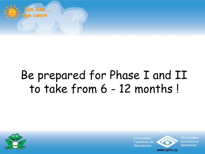 Be prepared for Phase I and II to take from 6 - 12 months !