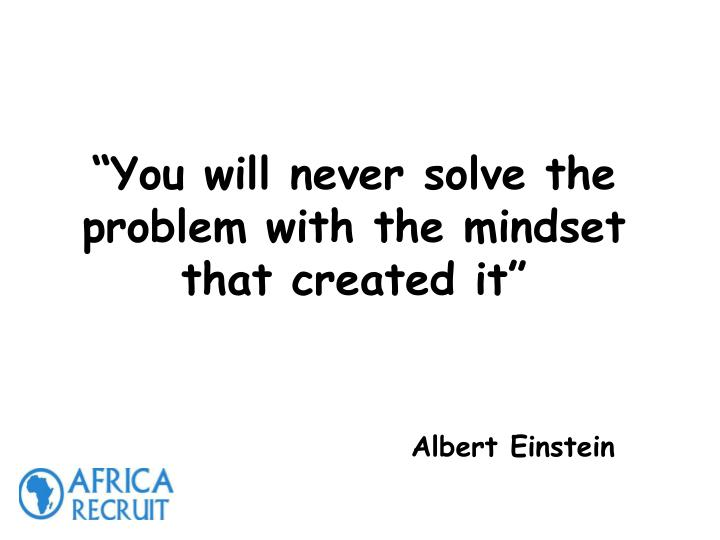 """""""You will never solve the problem with the mindset that created it"""""""