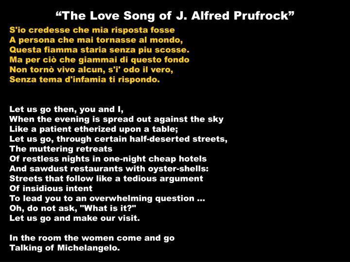 the love songs of j alfred This poetry analysis by kerry michael wood is a close examination of t s eliot's interior monologue 'the love song of j alfred prufrock' and a study of the numerous allusions to dante, shakespeare, andrew marvell, hesiod, biblical personages and the metaphsical conceits as they apply to the.