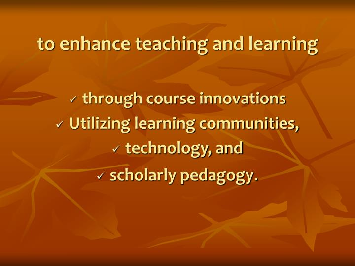 to enhance teaching and learning