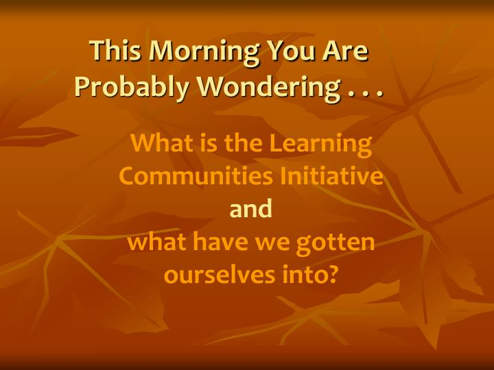 This Morning You Are Probably Wondering . . .