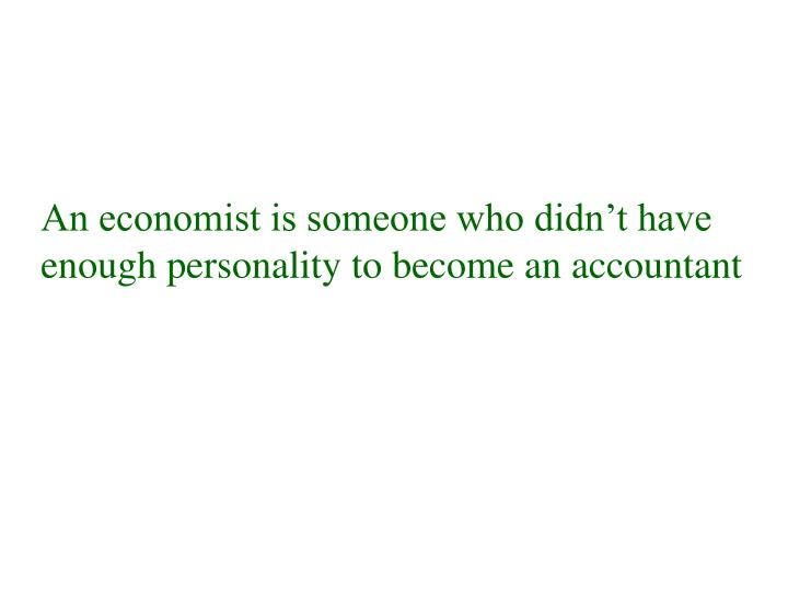 An economist is someone who didn't have enough personality to become an accountant