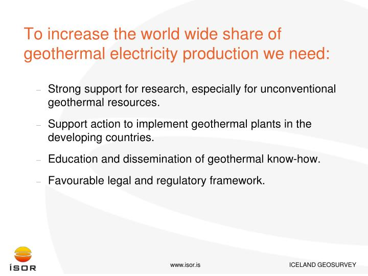 To increase the world wide share of geothermal electricity production we need: