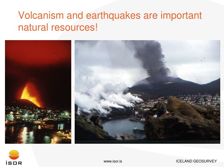 Volcanism and earthquakes are important natural resources!