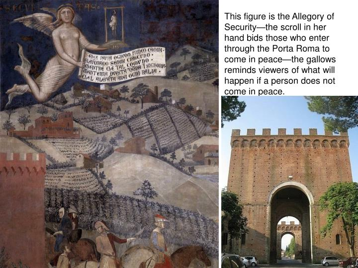 This figure is the Allegory of Security—the scroll in her hand bids those who enter through the Porta Roma to come in peace—the gallows reminds viewers of what will happen if a person does not come in peace.