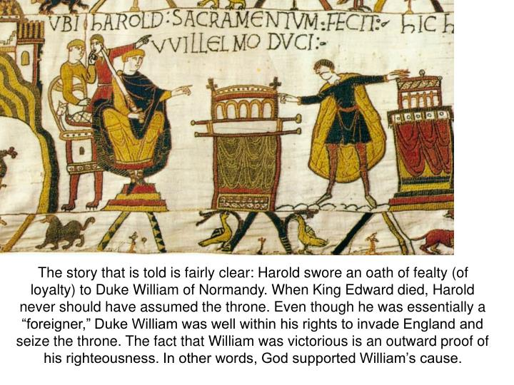 "The story that is told is fairly clear: Harold swore an oath of fealty (of loyalty) to Duke William of Normandy. When King Edward died, Harold never should have assumed the throne. Even though he was essentially a ""foreigner,"" Duke William was well within his rights to invade England and seize the throne. The fact that William was victorious is an outward proof of his righteousness. In other words, God supported William's cause."