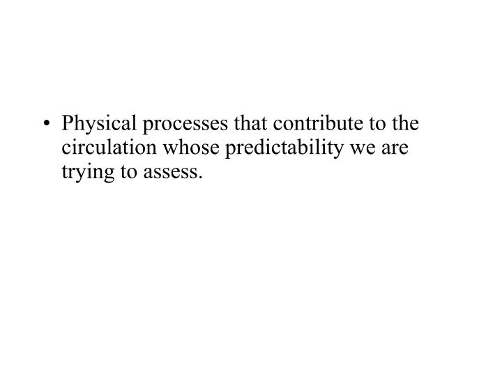 Physical processes that contribute to the circulation whose predictability we are trying to assess.