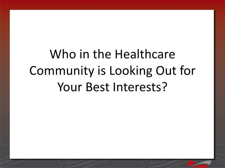 Who in the Healthcare Community is Looking Out for Your Best Interests?