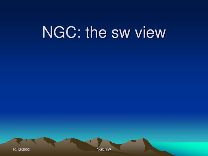 NGC: the sw view