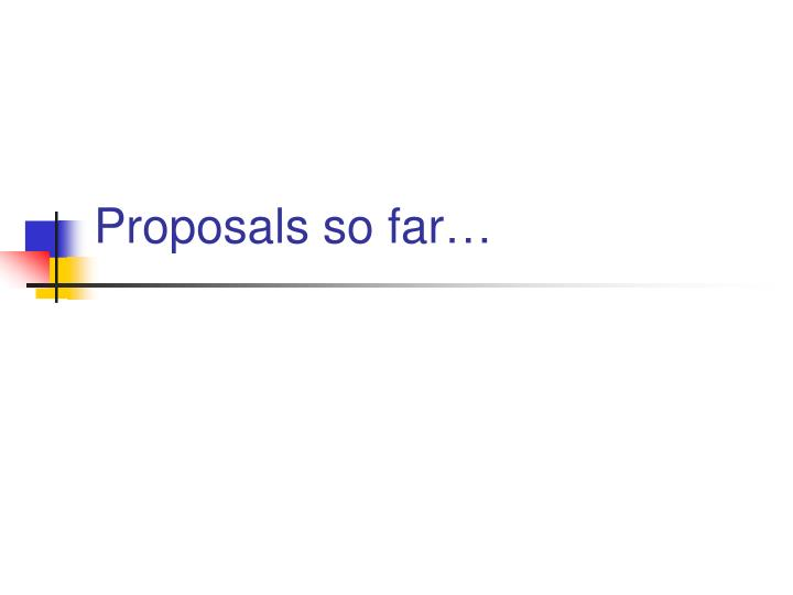 Proposals so far…