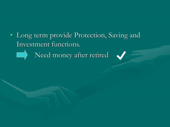 Long term provide Protection, Saving and Investment functions.