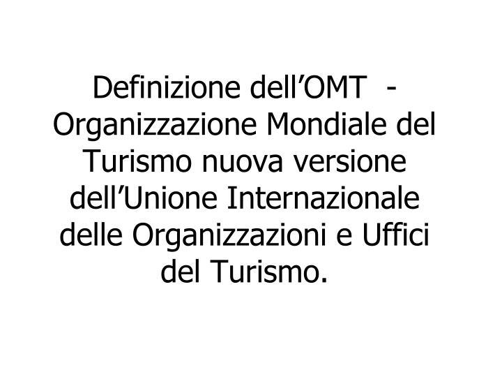 Definizione dell'OMT  - Organizzazione Mondiale del Turismo nuova versione dell'Unione Internazionale delle Organizzazioni e Uffici del Turismo.
