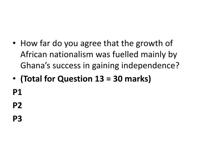 How far do you agree that the growth of African nationalism was fuelled mainly by Ghana's success ...