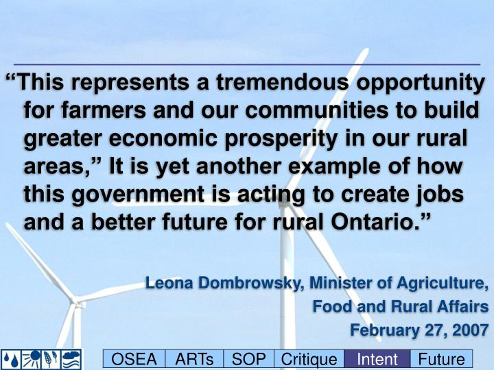 """This represents a tremendous opportunity for farmers and our communities to build greater economic prosperity in our rural areas,"" It is yet another example of how this government is acting to create jobs and a better future for rural Ontario."""