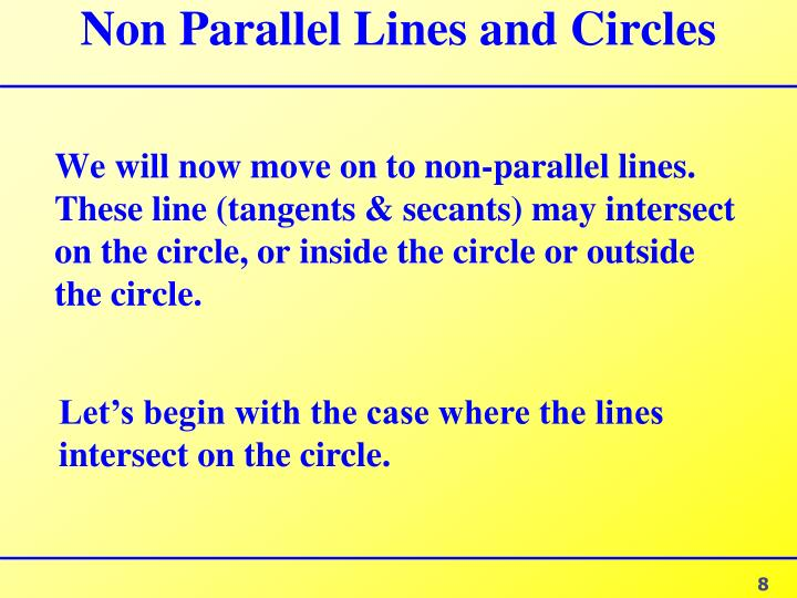 We will now move on to non-parallel lines. These line (tangents & secants) may intersect on the circle, or inside the circle or outside the circle.
