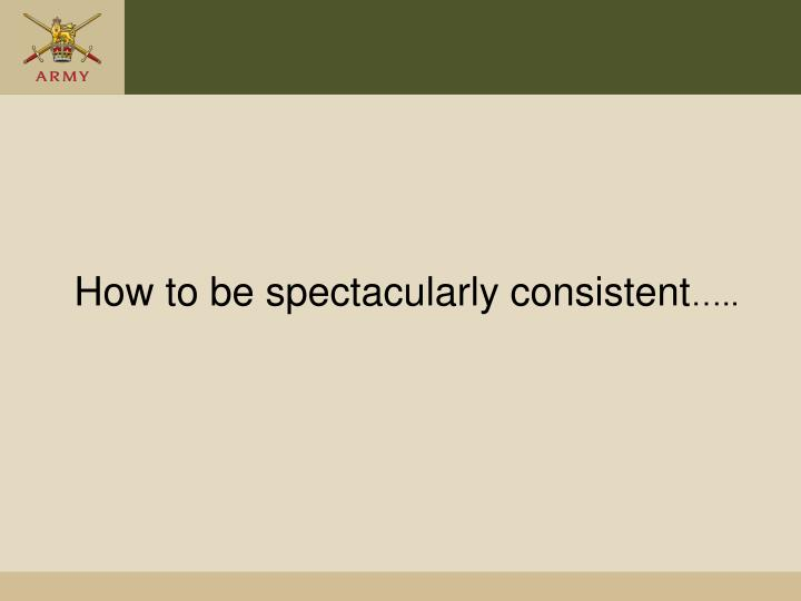 How to be spectacularly consistent