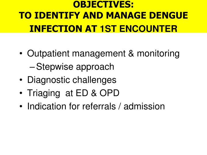 Objectives to identify and manage dengue infection at 1st encounter