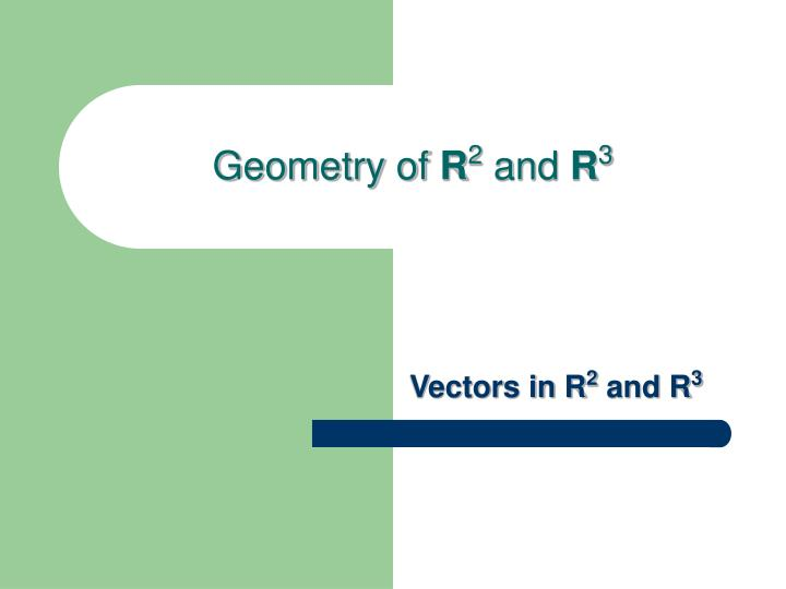 Geometry of r 2 and r 3