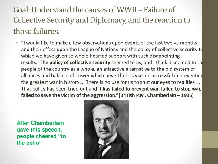 Goal: Understand the causes of WWII – Failure of Collective Security and Diplomacy, and the reaction to those failures