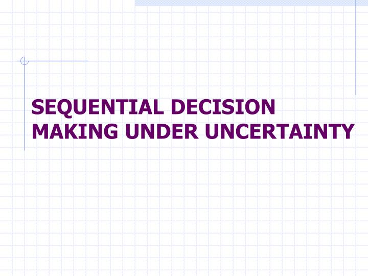SEQUENTIAL DECISION MAKING UNDER UNCERTAINTY