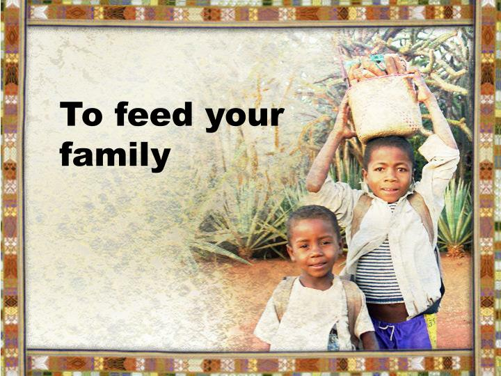 To feed your family