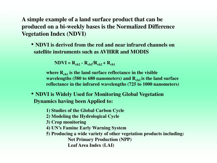 A simple example of a land surface product that can be produced on a bi-weekly bases is the Normalized Difference Vegetation Index (NDVI)
