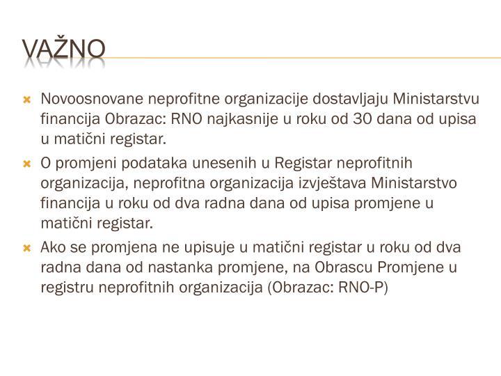 Novoosnovane neprofitne organizacije dostavljaju Ministarstvu financija Obrazac: RNO najkasnije u roku od 30 dana od upisa u matični registar.