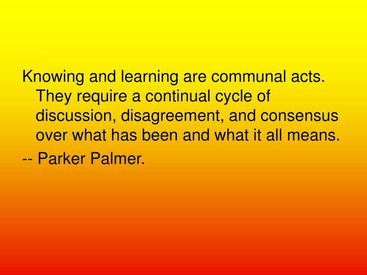 Knowing and learning are communal acts. They require a continual cycle of discussion, disagreement, and consensus over what has been and what it all means.