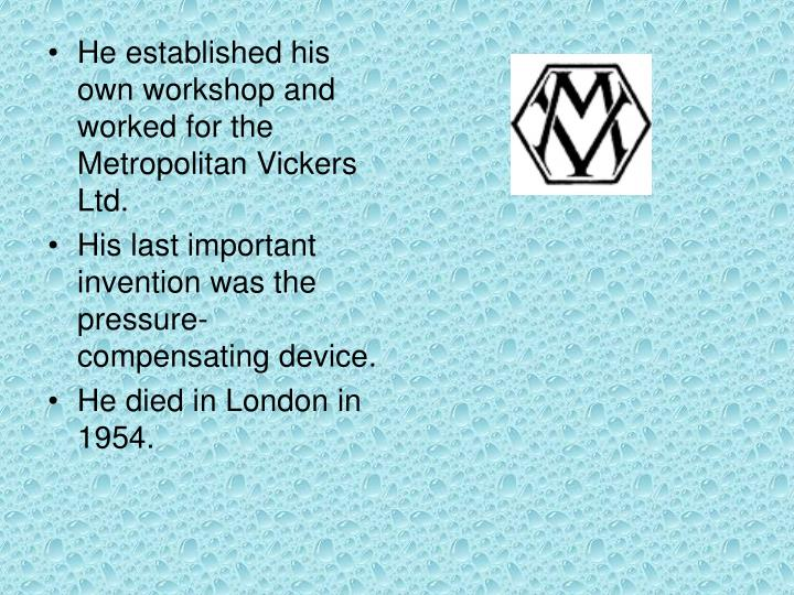 He established his own workshop and worked for the Metropolitan Vickers Ltd.