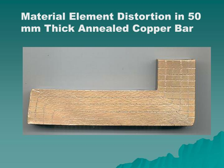 Material Element Distortion in 50 mm Thick Annealed Copper Bar